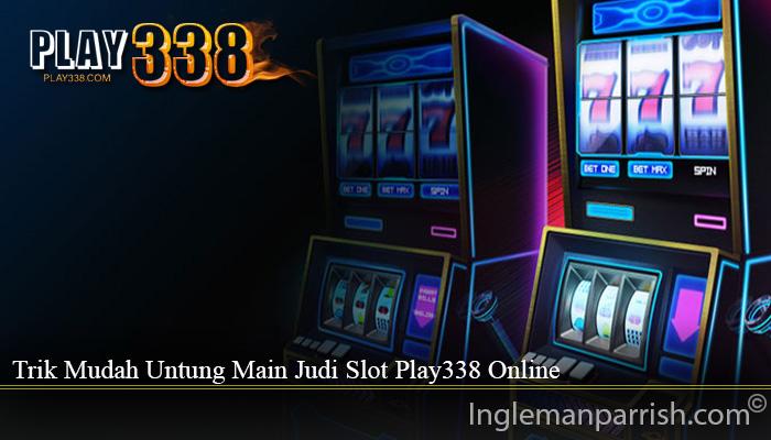 Trik Mudah Untung Main Judi Slot Play338 Online